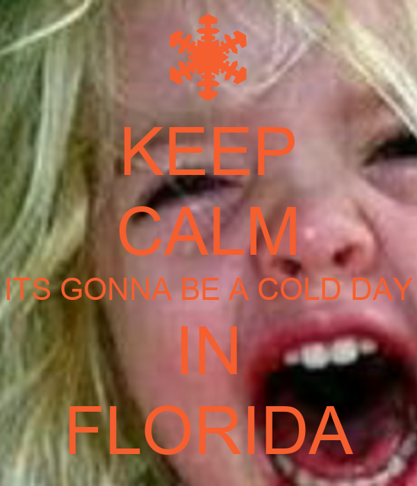 KEEP CALM ITS GONNA BE A COLD DAY IN FLORIDA