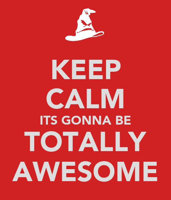 KEEP CALM ITS GONNA BE TOTALLY AWESOME