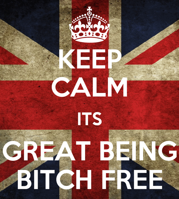 KEEP CALM ITS GREAT BEING BITCH FREE