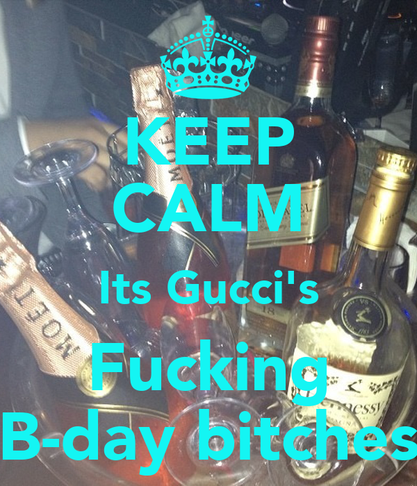 KEEP CALM Its Gucci's Fucking B-day bitches