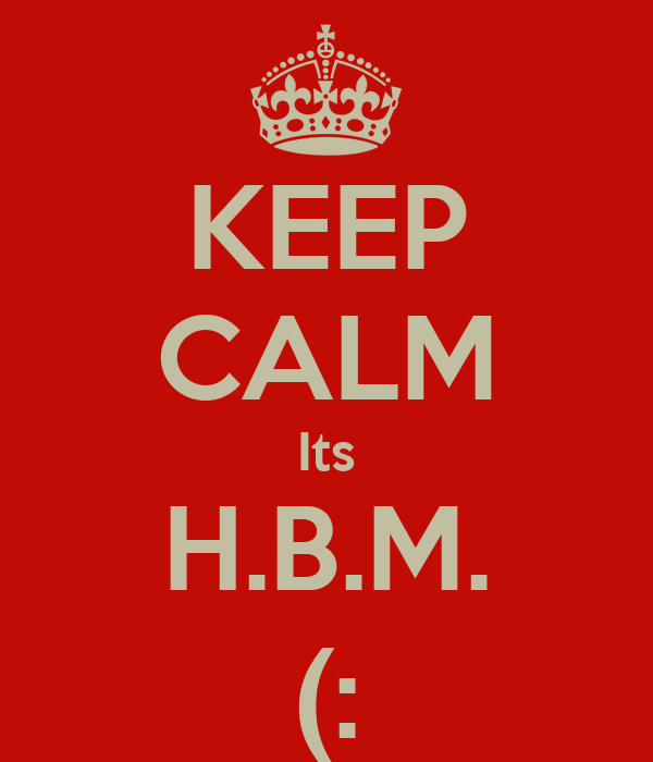 KEEP CALM Its H.B.M. (: