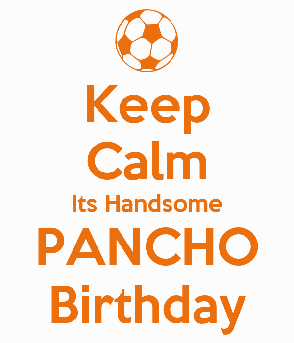 Keep Calm Its Handsome PANCHO Birthday
