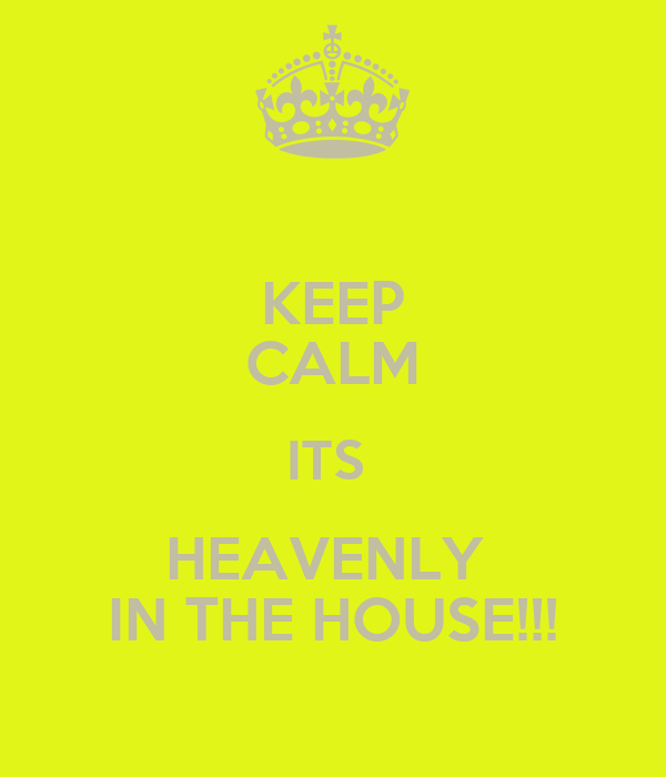 KEEP CALM ITS  HEAVENLY  IN THE HOUSE!!!