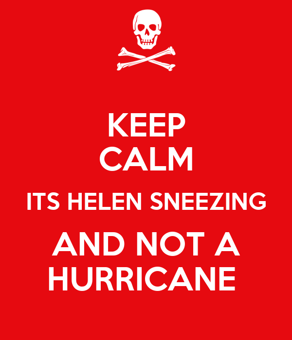 KEEP CALM ITS HELEN SNEEZING AND NOT A HURRICANE
