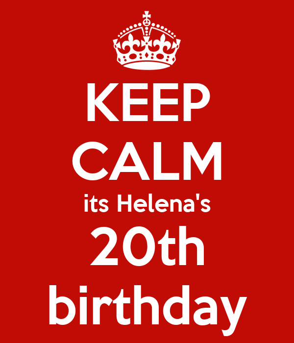 KEEP CALM its Helena's 20th birthday