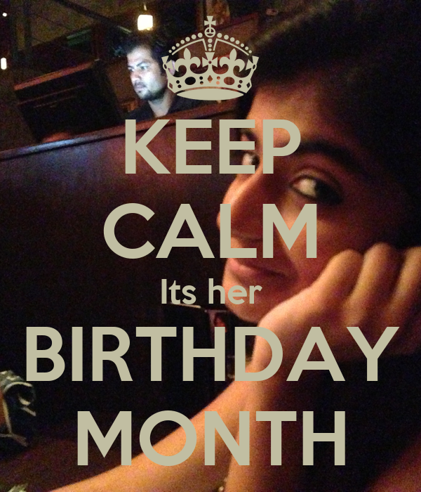 KEEP CALM Its her BIRTHDAY MONTH