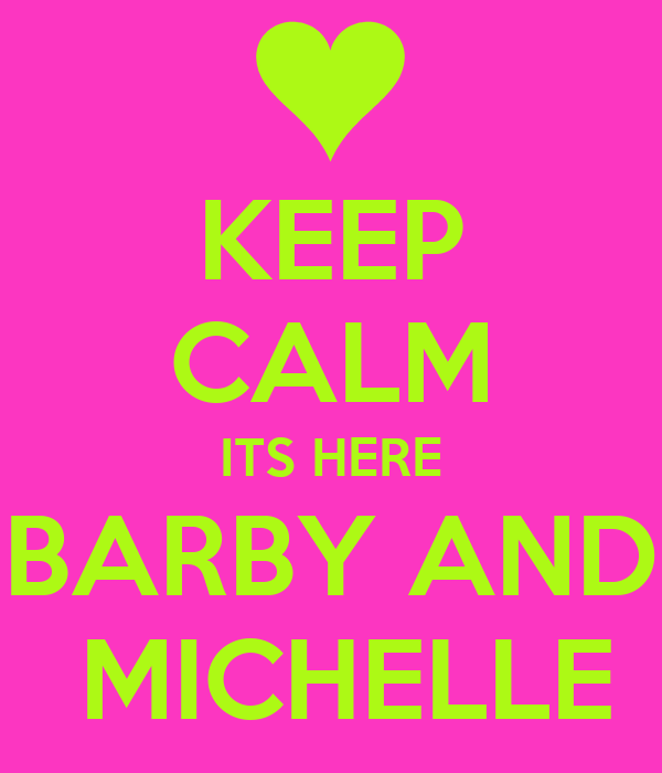 KEEP CALM ITS HERE BARBY AND  MICHELLE
