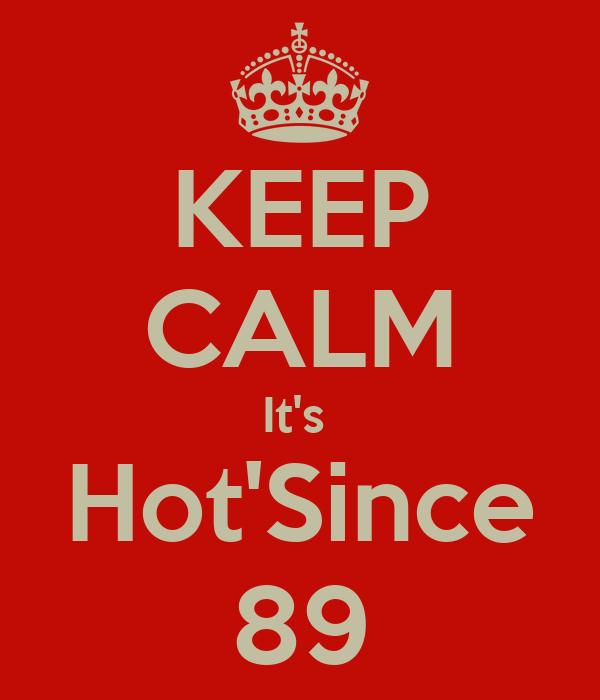 KEEP CALM It's  Hot'Since 89