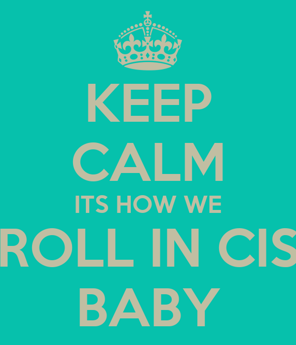 KEEP CALM ITS HOW WE ROLL IN CIS BABY