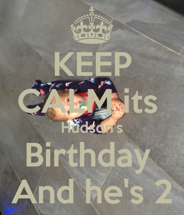 KEEP CALM its  Hudson's Birthday  And he's 2