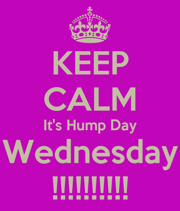 KEEP CALM It's Hump Day Wednesday !!!!!!!!!!