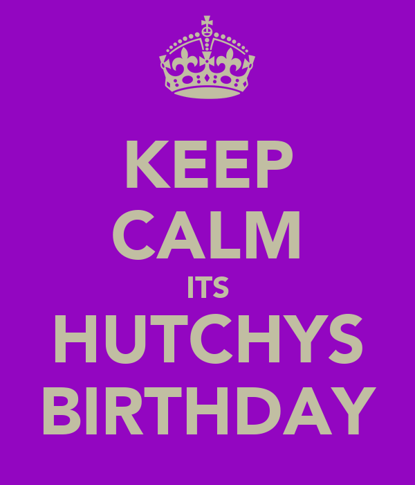 KEEP CALM ITS HUTCHYS BIRTHDAY