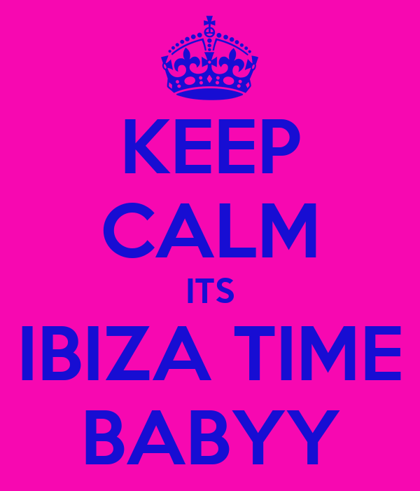 KEEP CALM ITS IBIZA TIME BABYY