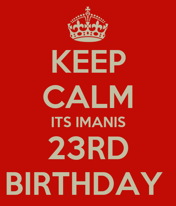 KEEP CALM ITS IMANIS 23RD BIRTHDAY