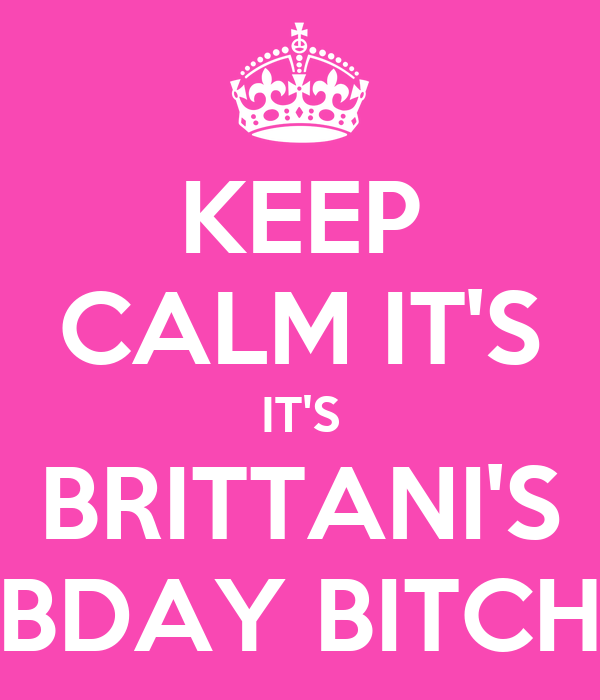 KEEP CALM IT'S IT'S BRITTANI'S BDAY BITCH