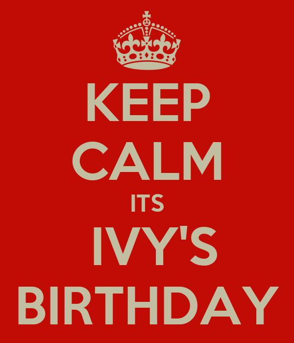 KEEP CALM ITS  IVY'S BIRTHDAY