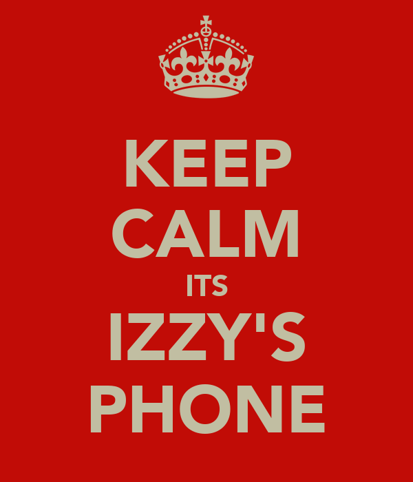 KEEP CALM ITS IZZY'S PHONE