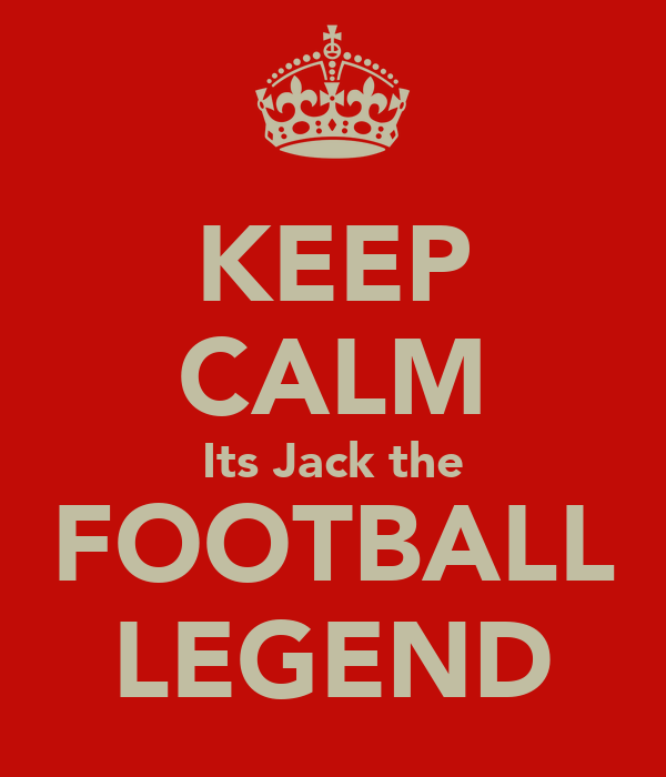 KEEP CALM Its Jack the FOOTBALL LEGEND