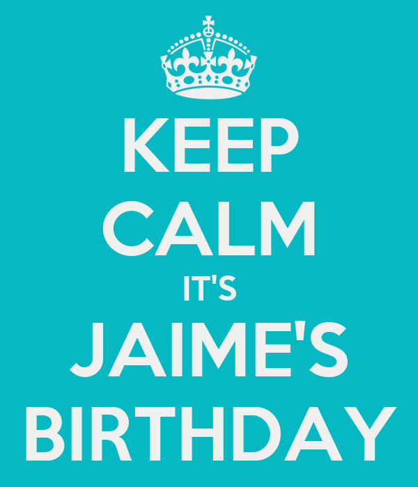 KEEP CALM IT'S JAIME'S BIRTHDAY