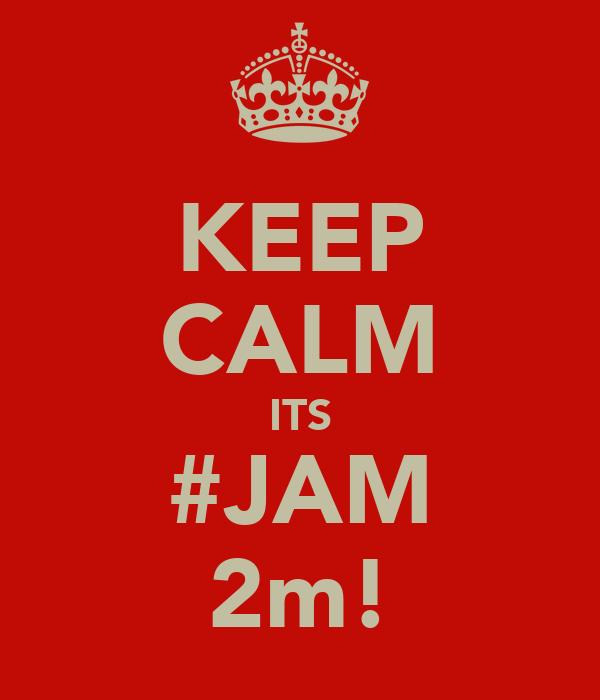 KEEP CALM ITS #JAM 2m!