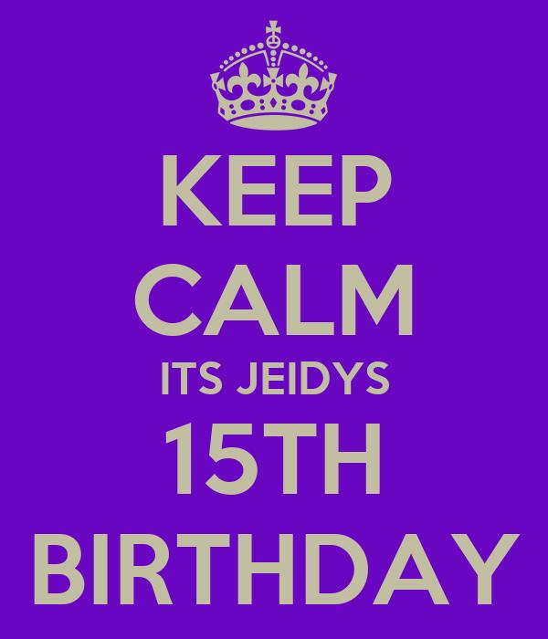 KEEP CALM ITS JEIDYS 15TH BIRTHDAY