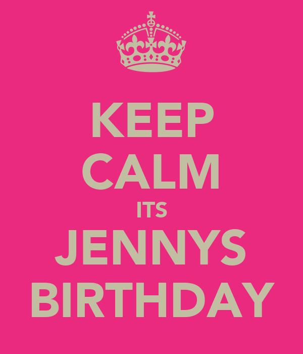 KEEP CALM ITS JENNYS BIRTHDAY