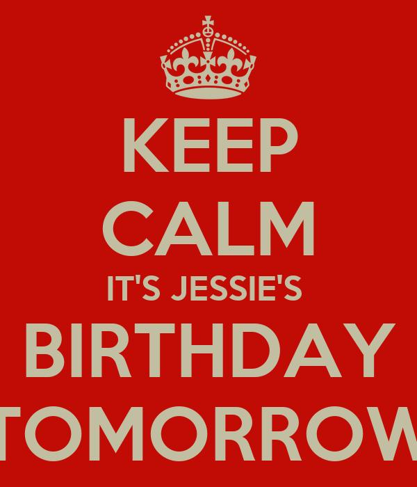 KEEP CALM IT'S JESSIE'S  BIRTHDAY TOMORROW