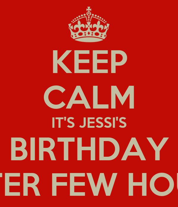 KEEP CALM IT'S JESSI'S BIRTHDAY AFTER FEW HOURS