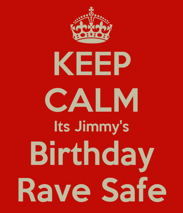 KEEP CALM Its Jimmy's Birthday Rave Safe