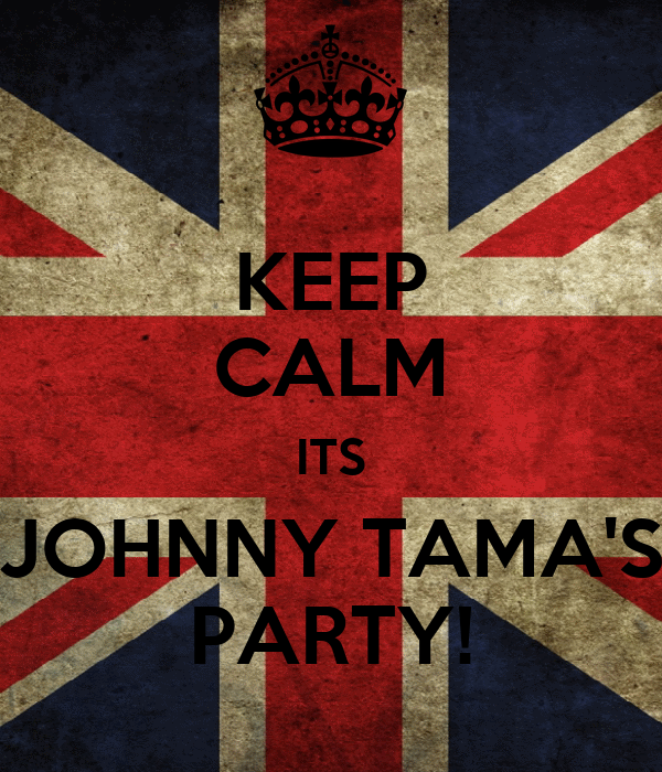 KEEP CALM ITS JOHNNY TAMA'S PARTY!