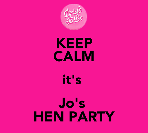KEEP CALM it's  Jo's  HEN PARTY