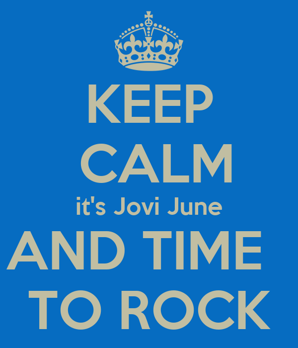 KEEP  CALM it's Jovi June AND TIME   TO ROCK