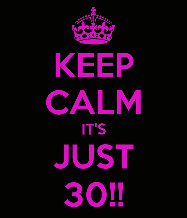KEEP CALM IT'S JUST 30!!