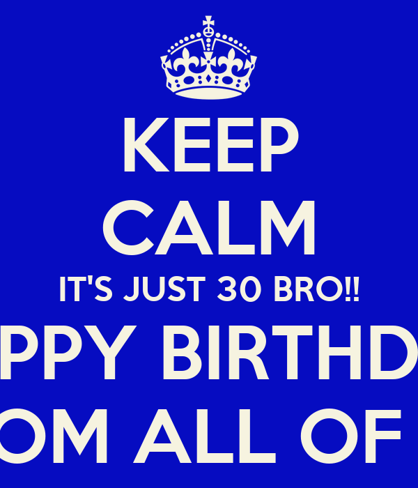 KEEP CALM IT'S JUST 30 BRO!! HAPPY BIRTHDAY FROM ALL OF US