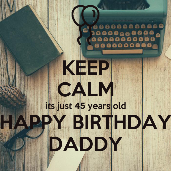 KEEP CALM its just 45 years old HAPPY BIRTHDAY DADDY