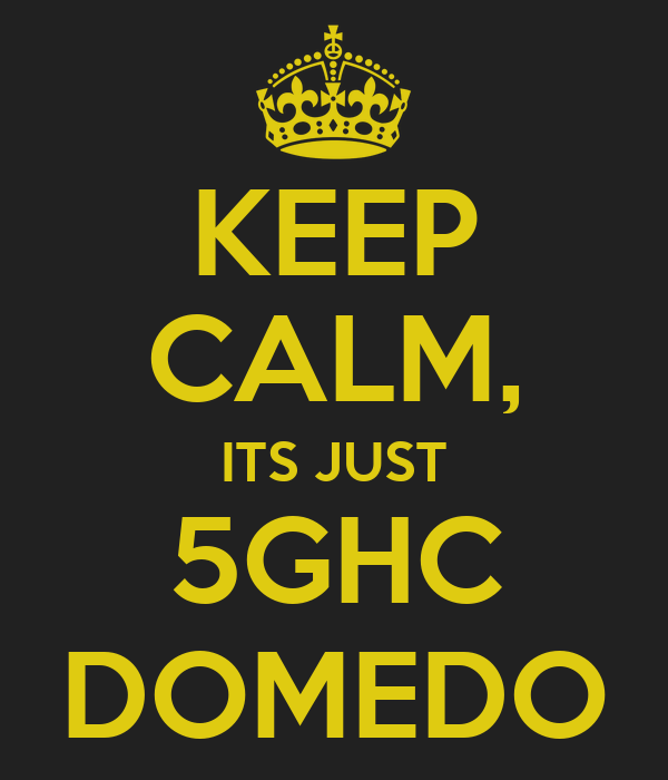 KEEP CALM, ITS JUST 5GHC DOMEDO