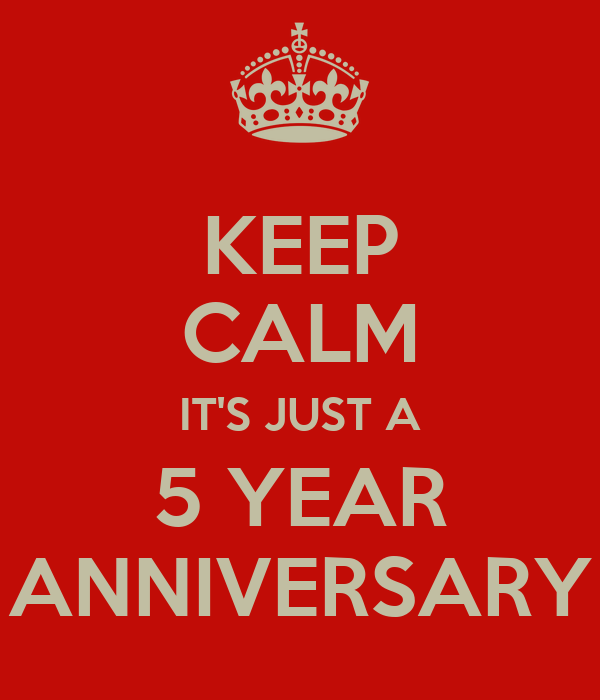 KEEP CALM IT'S JUST A 5 YEAR ANNIVERSARY