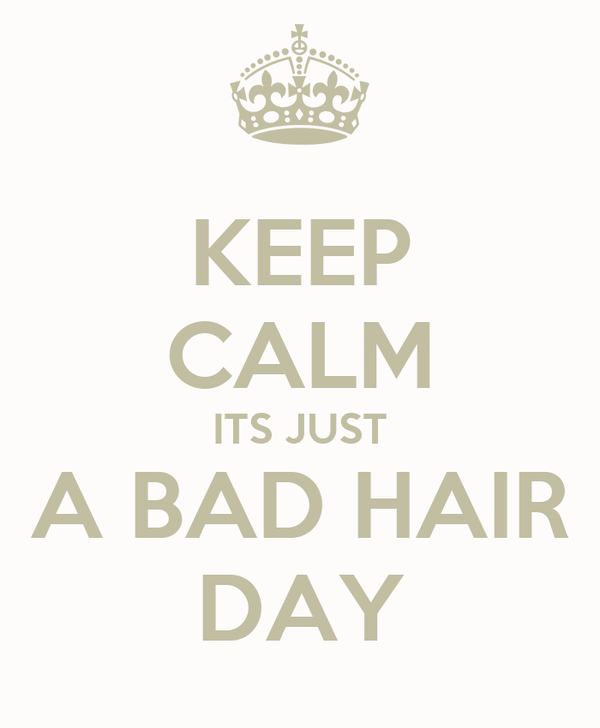 KEEP CALM ITS JUST A BAD HAIR DAY