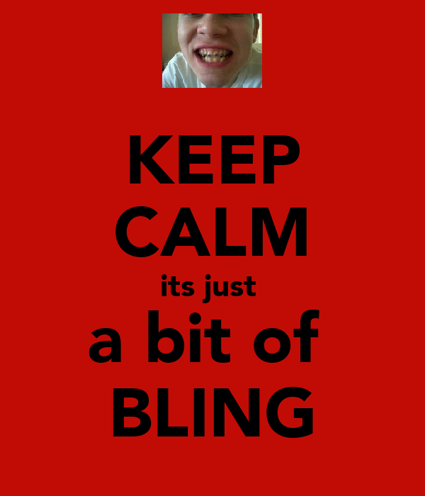 KEEP CALM its just  a bit of  BLING