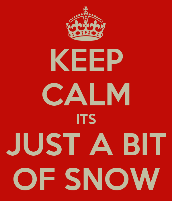 KEEP CALM ITS JUST A BIT OF SNOW