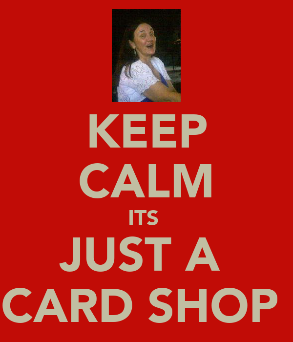 KEEP CALM ITS  JUST A  CARD SHOP