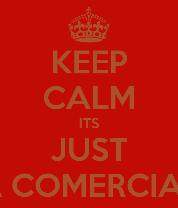 KEEP CALM ITS JUST A COMERCIAL