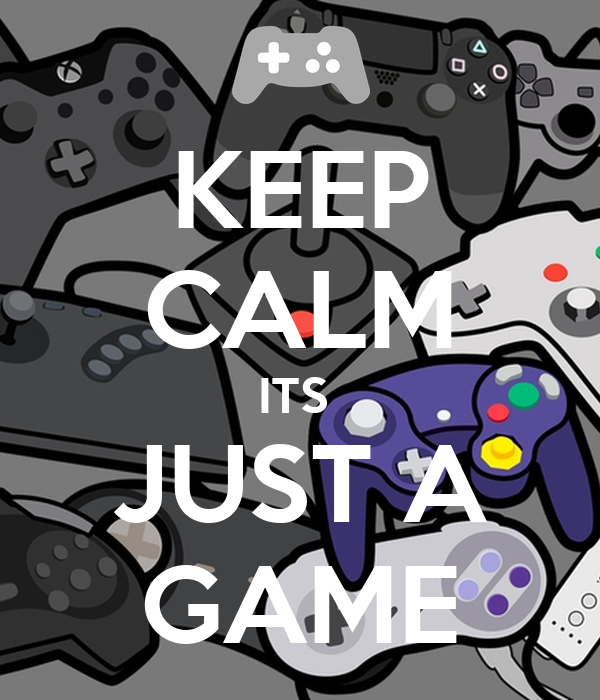 KEEP CALM ITS  JUST A GAME