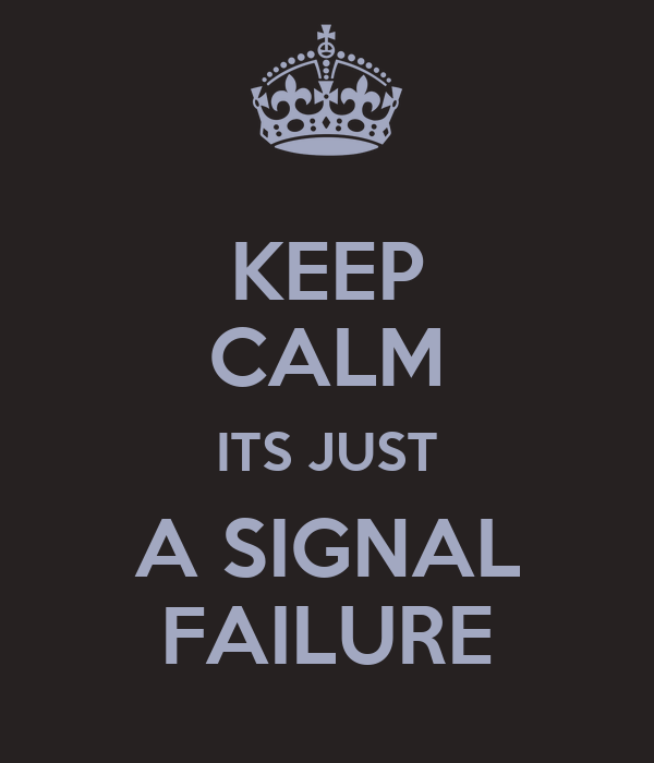 KEEP CALM ITS JUST A SIGNAL FAILURE
