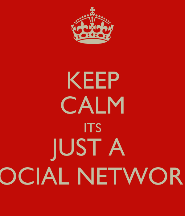 KEEP CALM ITS JUST A  SOCIAL NETWORK