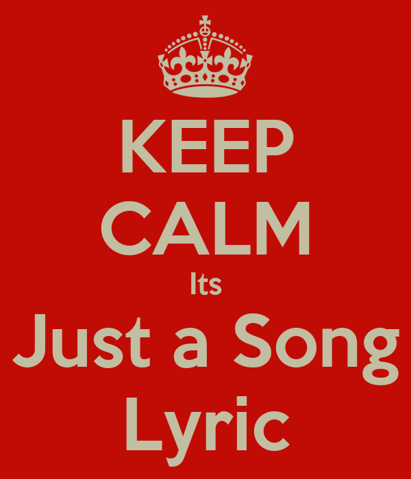 KEEP CALM Its Just a Song Lyric