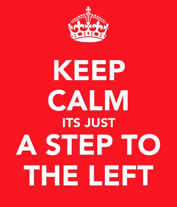 KEEP CALM ITS JUST A STEP TO THE LEFT