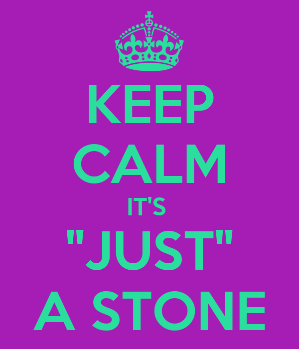 """KEEP CALM IT'S  """"JUST"""" A STONE"""