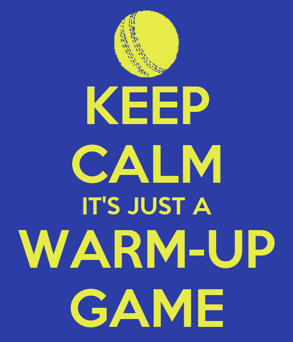 KEEP CALM IT'S JUST A WARM-UP GAME