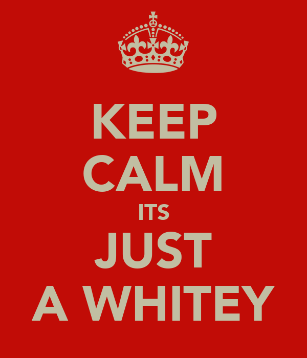 KEEP CALM ITS JUST A WHITEY